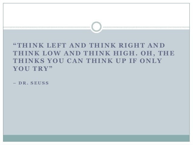 """""""THINK LEFT AND THINK RIGHT AND THINK LOW AND THINK HIGH. OH, THE THINKS YOU CAN THINK UP IF ONLY YOU TRY"""" – D R . S E U S..."""