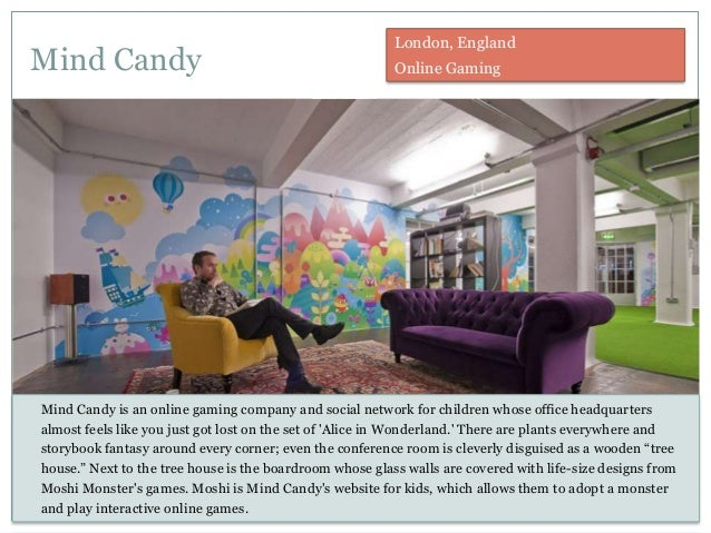 Mind Candy Mind Candy is an online gaming company and social network for children whose office headquarters almost feels l...