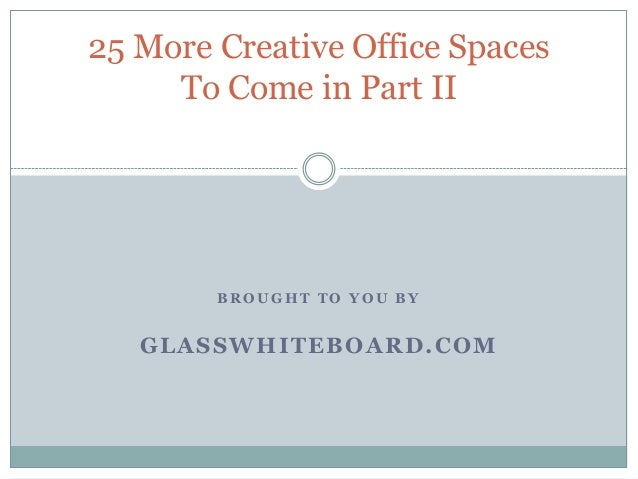 B R O U G H T T O Y O U B Y GLASSWHITEBOARD.COM 25 More Creative Office Spaces To Come in Part II