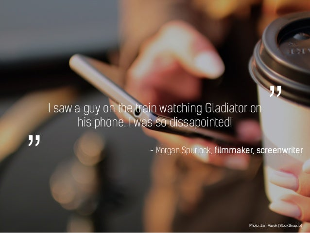 I saw a guy on the train watching Gladiator on his phone. I was so dissapointed! Photo: Jan Vasek [StockSnap.io] - Morgan ...