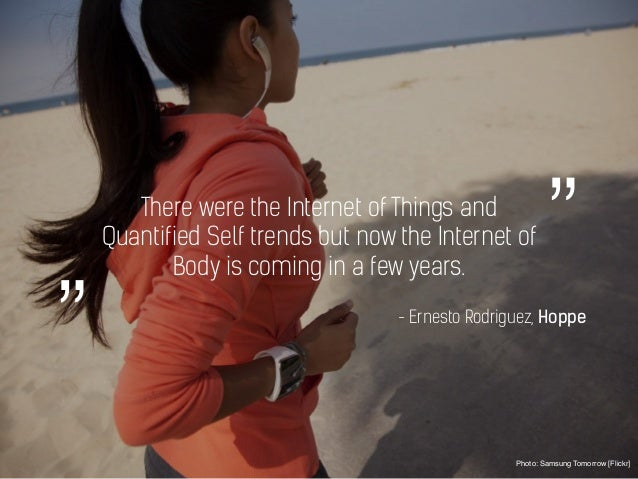 There were the Internet of Things and Quantified Self trends but now the Internet of Body is coming in a few years. Photo:...
