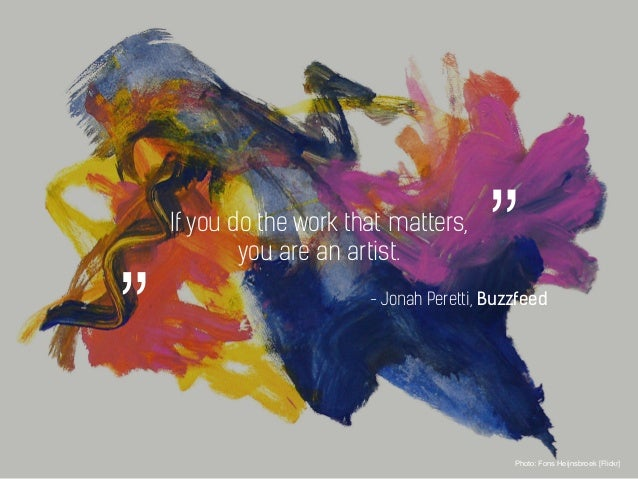 If you do the work that matters, you are an artist. Photo: Fons Heijnsbroek [Flickr] - Jonah Peretti, Buzzfeed """"