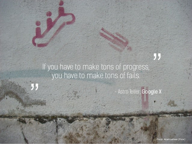 If you have to make tons of progress, you have to make tons of fails. Photo: Adam Lederer [Flickr] - Astro Teller, Google ...