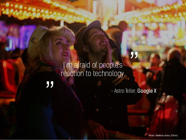 I'm afraid of people's reaction to technology. Photo: Matthieu Aubry. [Flickr] - Astro Teller, Google X """"