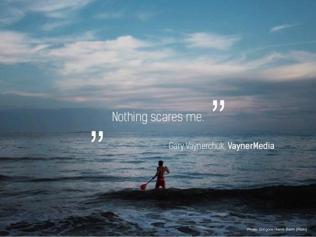 "Nothing scares me. Photo: Grégoire Hervé-Bazin [Flickr] """" - Gary Vaynerchuk, VaynerMedia"
