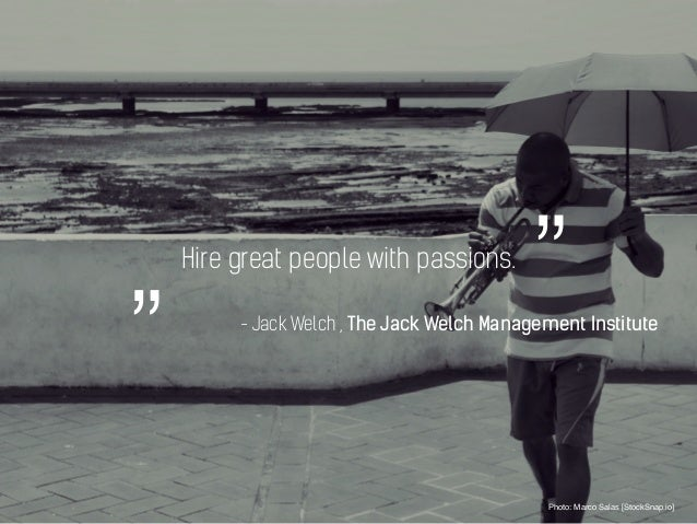"""Hire great people with passions. Photo: Marco Salas [StockSnap.io] """""""" - Jack Welch , The Jack Welch Management Institute"""