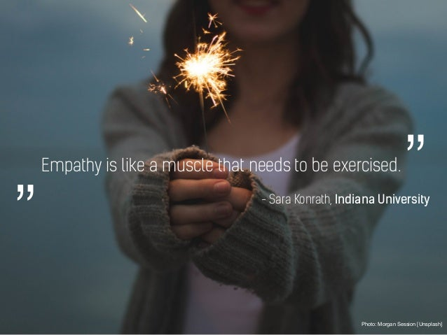 Empathy is like a muscle that needs to be exercised. Photo: Morgan Session [Unsplash] - Sara Konrath, Indiana University """"