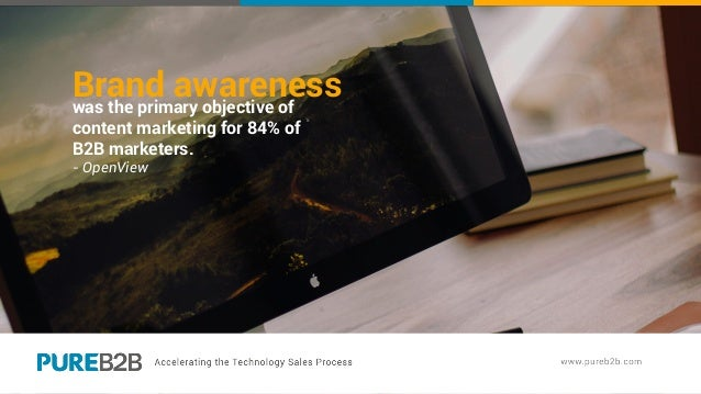Brand awarenesswas the primary objective of content marketing for 84% of B2B marketers. - OpenView