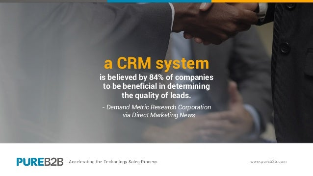a CRM system is believed by 84% of companies to be beneficial in determining the quality of leads. - Demand Metric Researc...