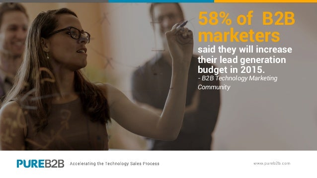 58% of B2B marketers said they will increase their lead generation budget in 2015. - B2B Technology Marketing Community