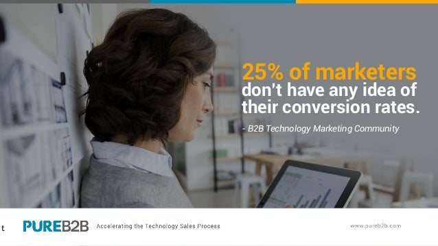 t 25% of marketers don't have any idea of their conversion rates. - B2B Technology Marketing Community