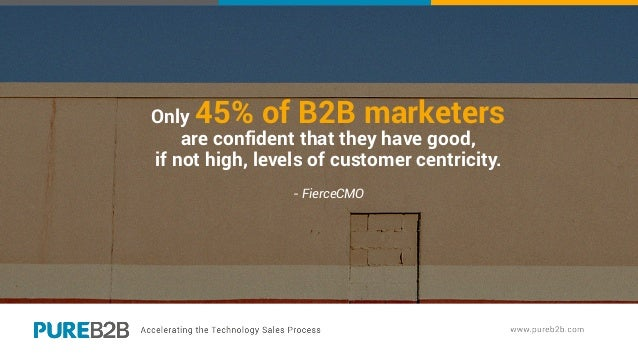 Only 45% of B2B marketers are confident that they have good, if not high, levels of customer centricity. - FierceCMO