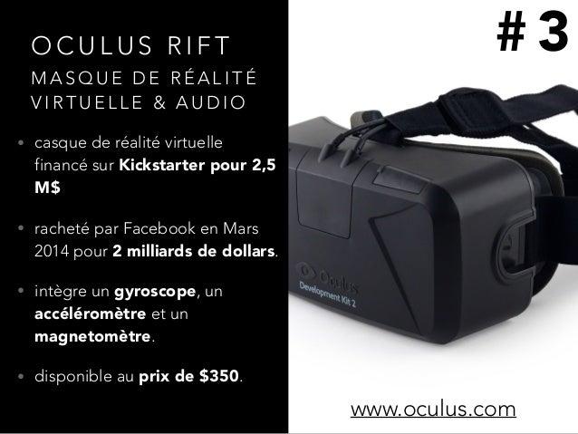 O C U L U S R I F T • casque de réalité virtuelle financé sur Kickstarter pour 2,5 M$ • racheté par Facebook en Mars 2014 ...