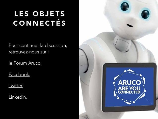 L E S O B J E T S C O N N E C T É S Pour continuer la discussion, retrouvez-nous sur : le Forum Aruco, Facebook, Twitter, ...