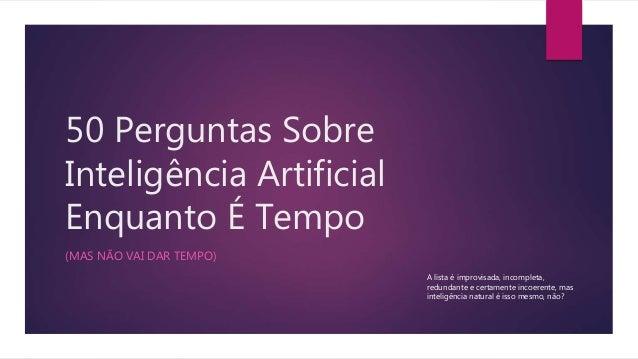 50 Perguntas Sobre Inteligência Artificial Enquanto É Tempo (MAS NÃO VAI DAR TEMPO) A lista é improvisada, incompleta, red...