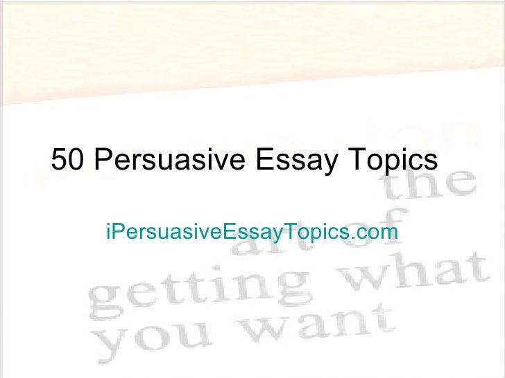 50 Persuasive Essay Topics IPersuasiveEssayTopics.com ...