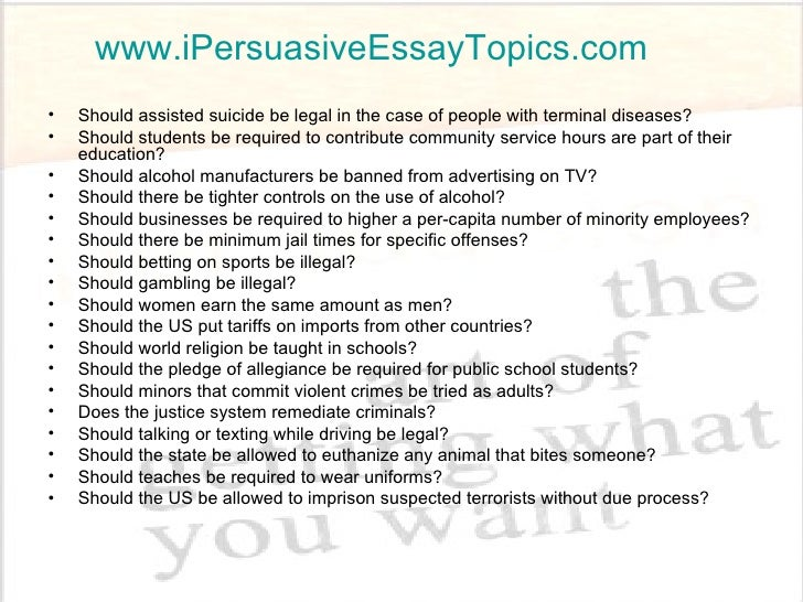 list of persuasive essay topics I know this quick definition gives you the basics, but you should know more about persuasive writing before you attempt to write your own essay it may seem tempting to skip past the additional information and go directly to the list of persuasive essay topics but don't do it persuasive essay topics take the.