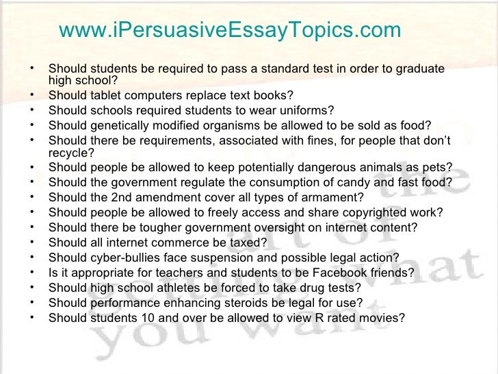examples of persuasive essay topics The purpose of the persuasive essay is to give an argumentative analysis of a chosen topic use your personal opinions to adjust the reader's point of view.