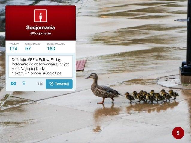Definicje: #FF = Follow Friday. Polecanie do obserwowania innych kont. Najlepiej kiedy 1 tweet = 1 osoba #SocjoTips 9