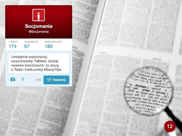 Umiejętnie wykorzystuj wyszukiwarkę Twittera: szukaj newsów branżowych; co piszą o Tobie i konkurencji #SocjoTips 12