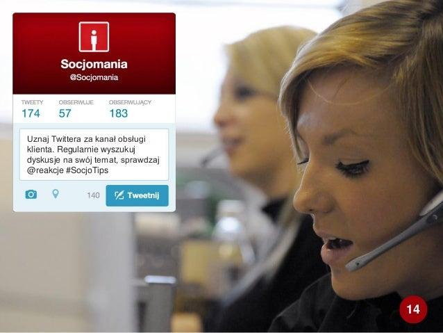 Uznaj Twittera za kanał obsługi klienta. Regularnie wyszukuj dyskusje na swój temat, sprawdzaj @reakcje #SocjoTips 14