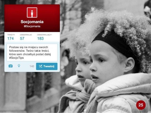 Postaw się na miejscu swoich followersów. Twórz takie treści, które sam chciałbyś podać dalej #SocjoTips 25