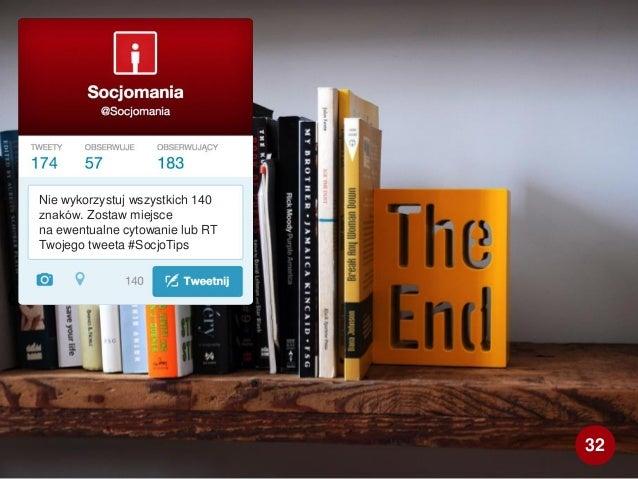 Nie wykorzystuj wszystkich 140 znaków. Zostaw miejsce na ewentualne cytowanie lub RT Twojego tweeta #SocjoTips 32