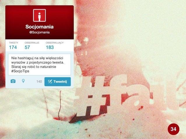 Nie hashtaguj na siłę większości wyrazów z pojedynczego tweeta. Staraj się robić to naturalnie #SocjoTips 34