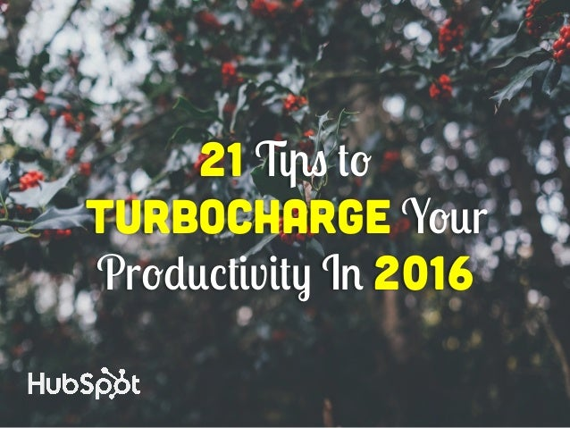 21 Tips to Turbocharge Your Productivity In 2016