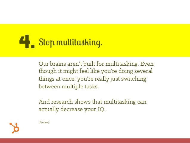 4. Stop multitasking. Our brains aren't built for multitasking. Even though it might feel like you're doing several things...