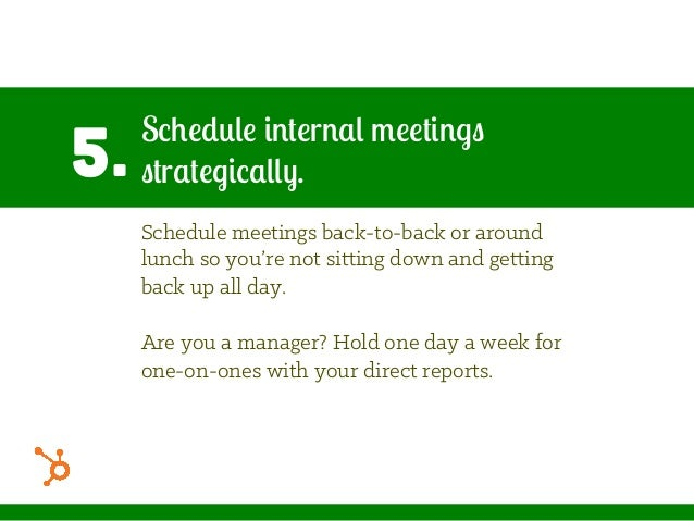 5. Schedule internal meetings strategically. Schedule meetings back-to-back or around lunch so you're not sitting down and...