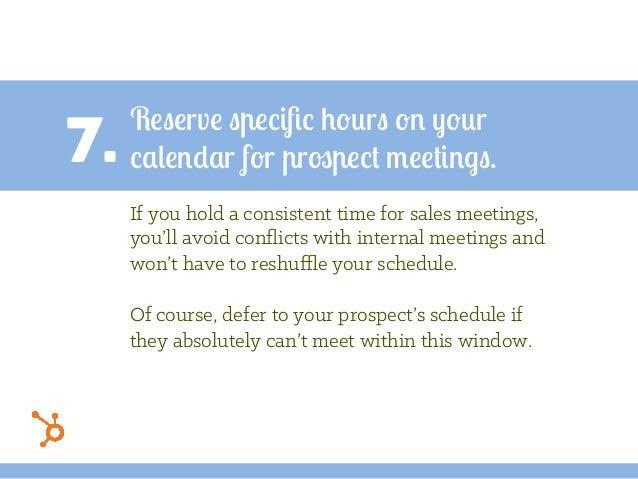 7. Reserve specific hours on your calendar for prospect meetings. If you hold a consistent time for sales meetings, you'll ...