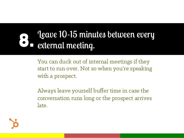 8. Leave 10-15 minutes between every external meeting. You can duck out of internal meetings if they start to run over. No...