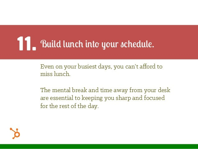 11. Build lunch into your schedule. Even on your busiest days, you can't afford to miss lunch. The mental break and time aw...