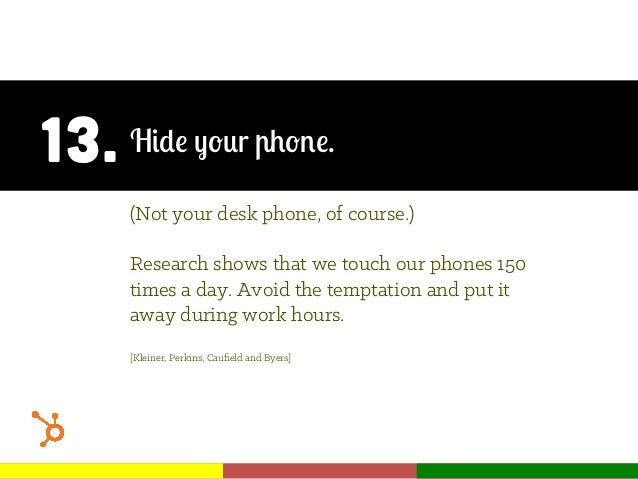 13. Hide your phone. (Not your desk phone, of course.) Research shows that we touch our phones 150 times a day. Avoid the ...