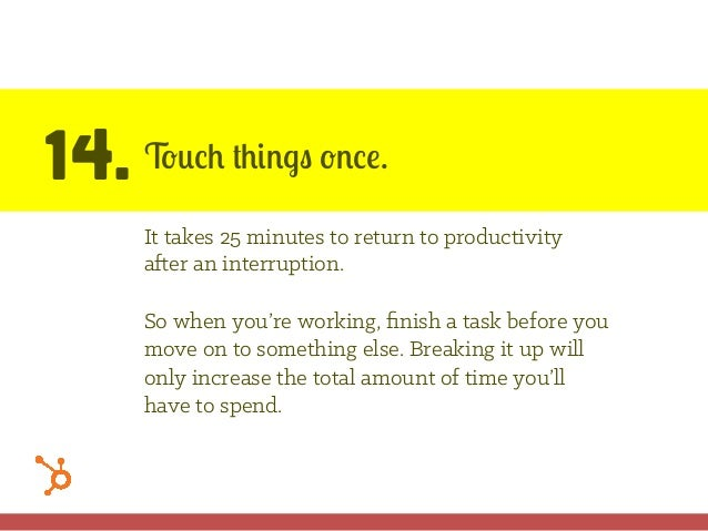 14. Touch things once. It takes 25 minutes to return to productivity after an interruption. So when you're working, finish ...