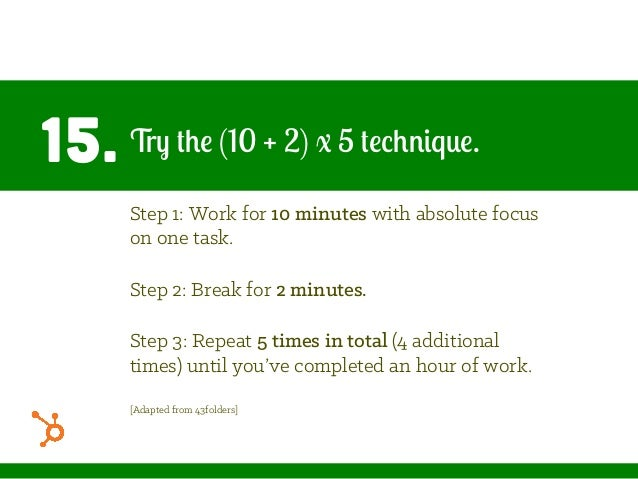 15. Try the (10 + 2) x 5 technique. Step 1: Work for 10 minutes with absolute focus on one task. Step 2: Break for 2 minut...