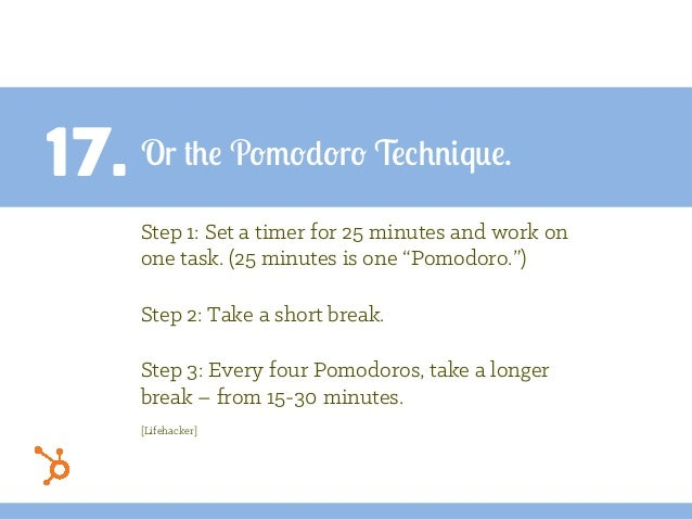 "17. Or the Pomodoro Technique. Step 1: Set a timer for 25 minutes and work on one task. (25 minutes is one ""Pomodoro."") St..."