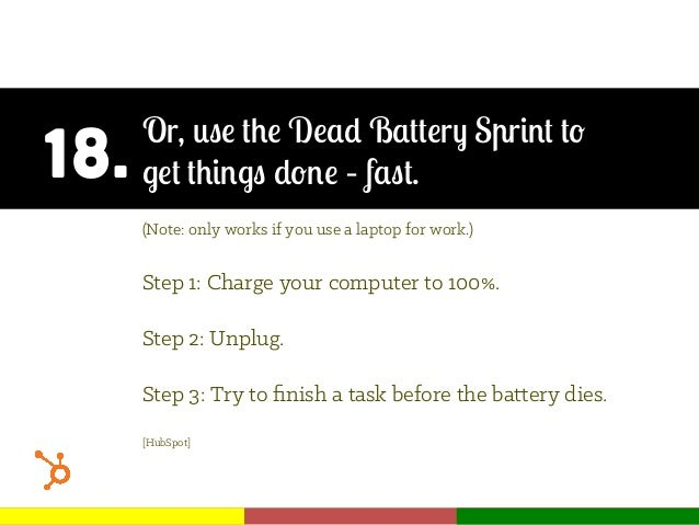 18. Or, use the Dead Battery Sprint to get things done – fast. (Note: only works if you use a laptop for work.) Step 1: Ch...