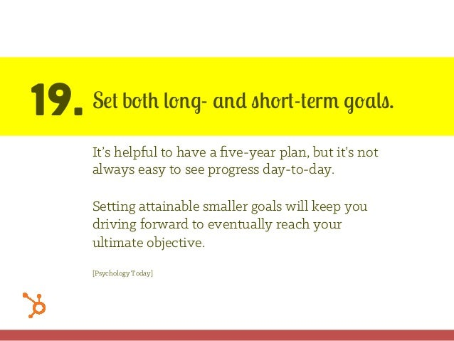 19. Set both long- and short-term goals. It's helpful to have a five-year plan, but it's not always easy to see progress da...