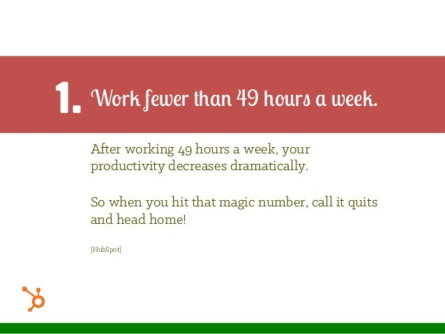 Work fewer than 49 hours a week. After working 49 hours a week, your productivity decreases dramatically. So when you hit ...