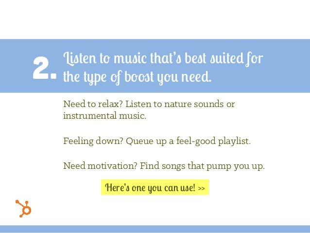 2. Listen to music that's best suited for the type of boost you need. Need to relax? Listen to nature sounds or instrument...