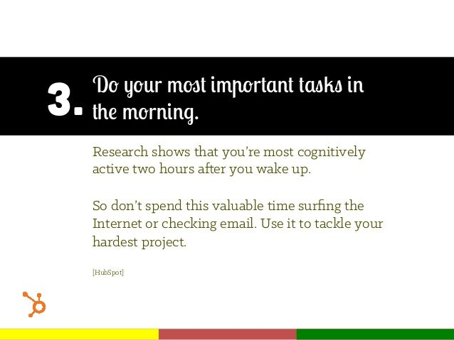 3. Do your most important tasks in the morning. Research shows that you're most cognitively active two hours after you wak...