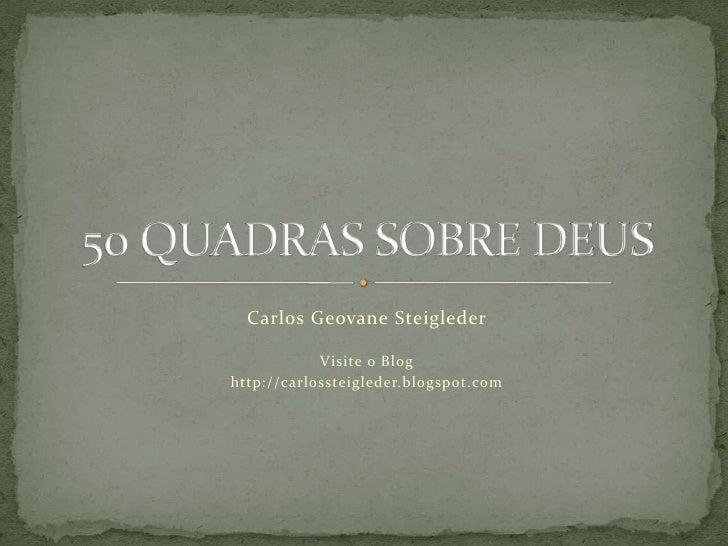 Carlos GeovaneSteigleder<br />Visite o Blog<br />http://carlossteigleder.blogspot.com<br />50 QUADRAS SOBRE DEUS<br />