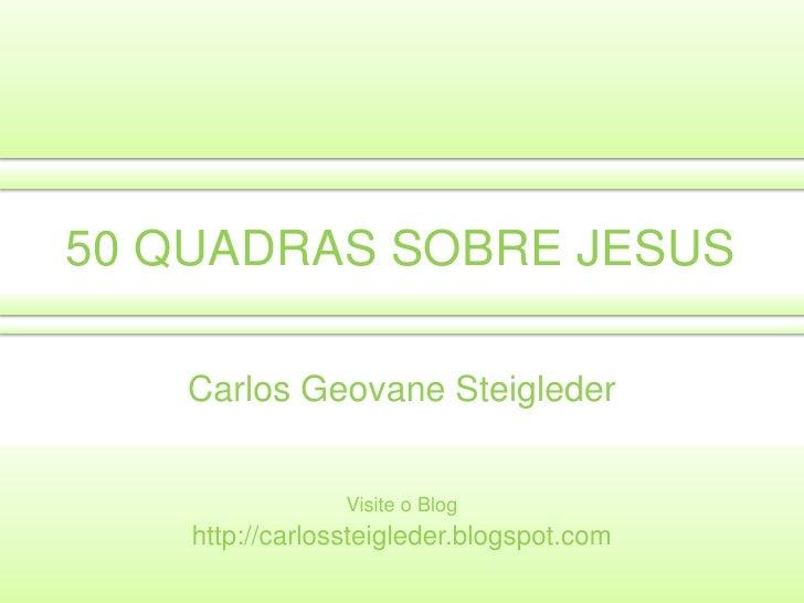 50 QUADRAS SOBRE JESUS<br />Carlos GeovaneSteigleder<br />Visite o Blog<br />http://carlossteigleder.blogspot.com<br />