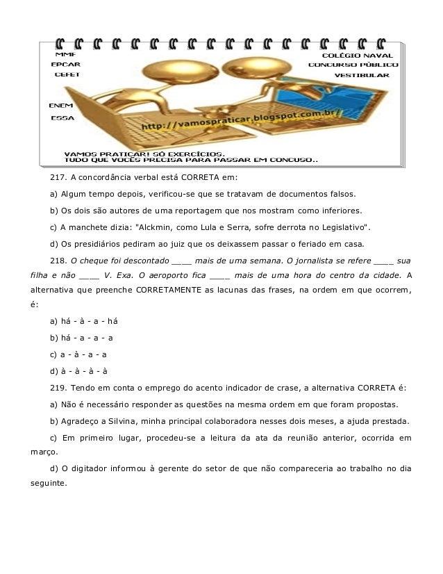 217. A concordância verbal está CORRETA em: a) Algum tempo depois, verificou-se que se tratavam de documentos falsos. b) O...