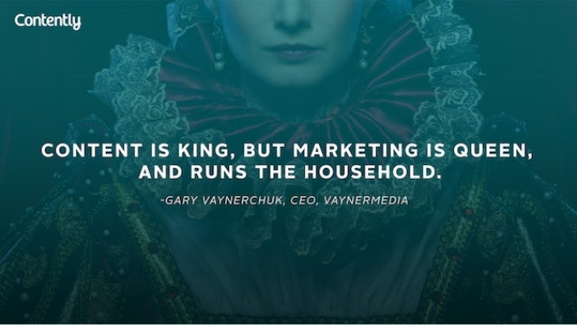 Contentlg  CONTENT IS KING,  BUT MARKETING IS QUEEN,  AND RUNS THE HOUSEHOLD.   -GARY VAYNERCHUK.  CEO,  VAYNERMEDIA