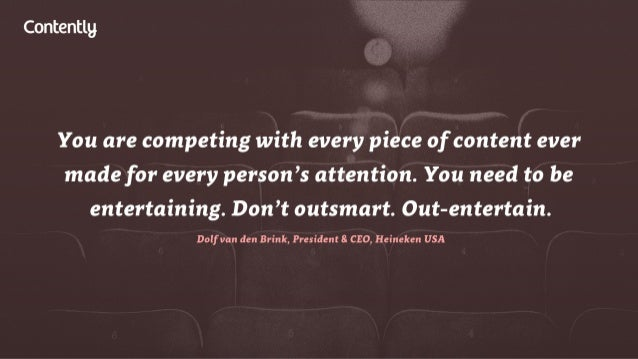 Contentlg  You are competing with every piece of content ever made for every person's attention.  You need to be entertain...