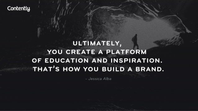 Contentlg  ULTIMATELY,  YOU CREATE A PLATFORM OF EDUCATION AND INSPIRATION.  THAT'S HOW YOU BUILD A BRAND.   — Jessica Alba