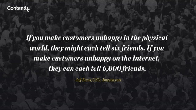 Contentlg  If you make customers unhappy in the physical world,  they might each tell six jriends.  If you make customers ...